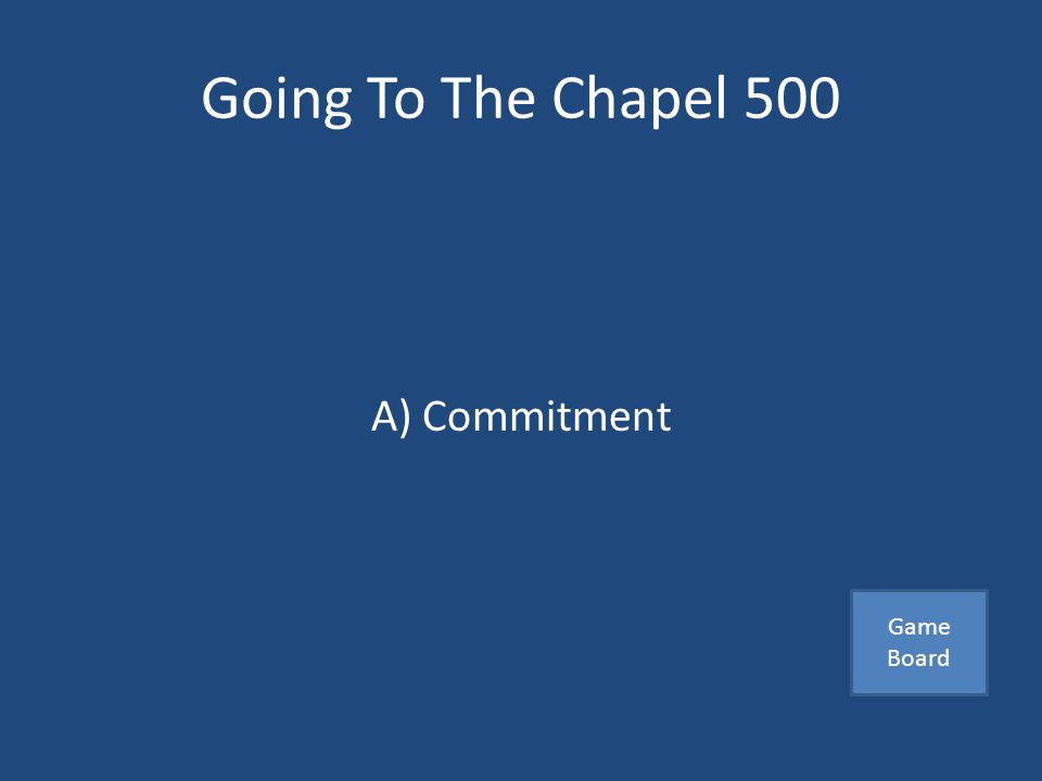 Going To The Chapel 500 A promise or a pledge that partners make to each other A) Commitment B) Relationship C) One night stands Answer