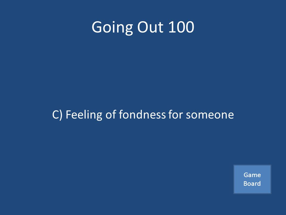 Going Out 100 Affection is… A)Exaggerated feeling of passion B)The desire to be with someone C)Feeling of fondness for someone Answer