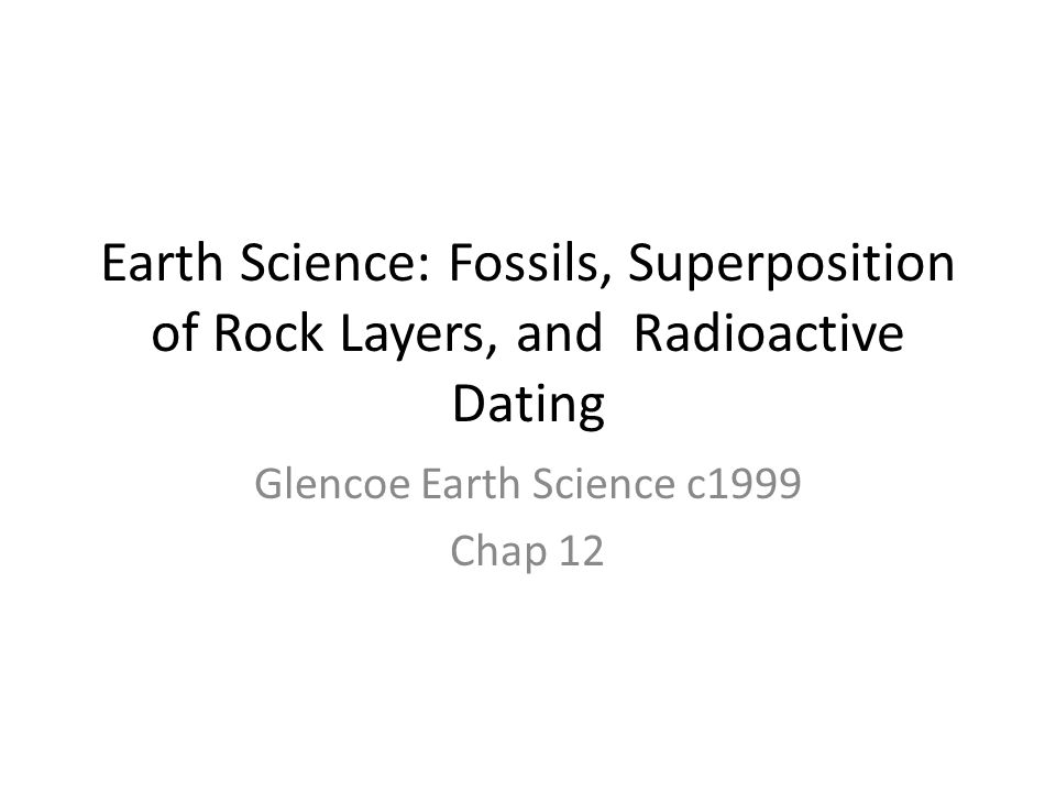 Earth Science: Fossils, Superposition of Rock Layers, and Radioactive Dating Glencoe Earth Science c1999 Chap 12