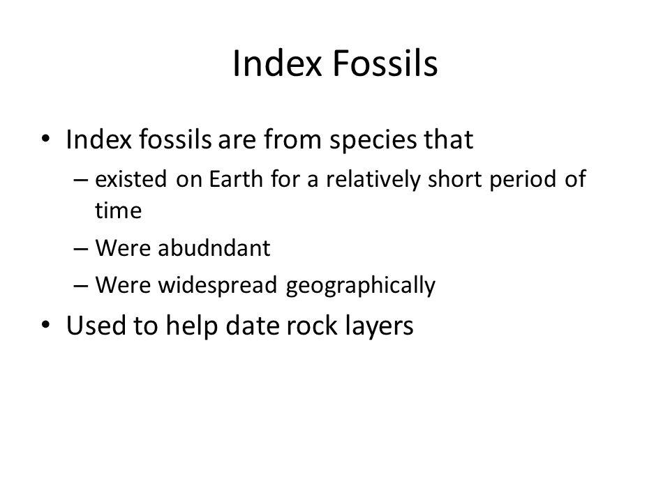 Index Fossils Index fossils are from species that – existed on Earth for a relatively short period of time – Were abudndant – Were widespread geograph