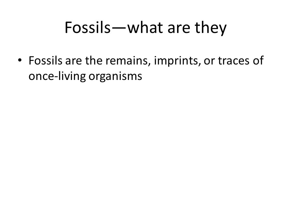 Fossilswhat are they Fossils are the remains, imprints, or traces of once-living organisms