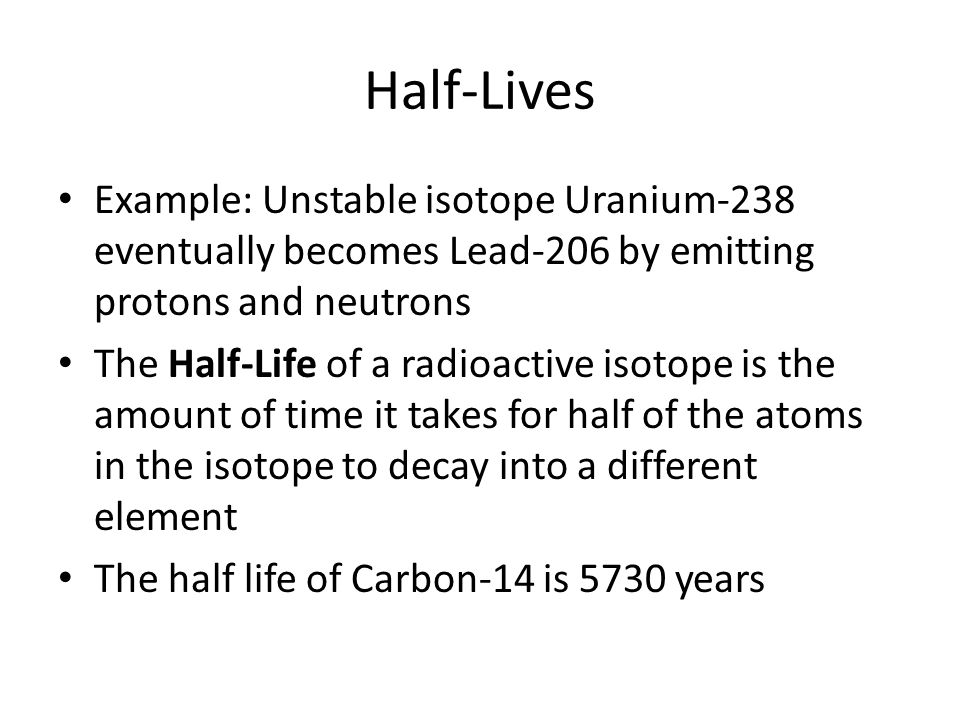 Half-Lives Example: Unstable isotope Uranium-238 eventually becomes Lead-206 by emitting protons and neutrons The Half-Life of a radioactive isotope i