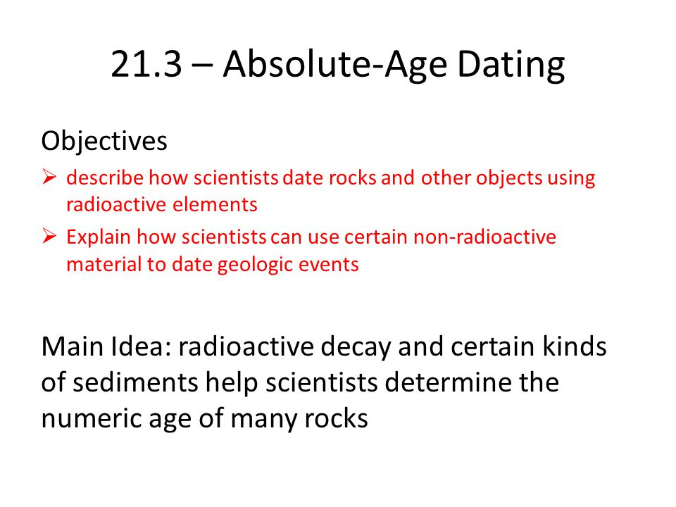 Radioactive Isotopes Measure the decay of the radioactive isotopes in igneous and metamorphic rocks Radioactive Decay Radioactive isotopes emit nuclear particles at a constant rate Identity of an element is due to the number of protons is has Radioactive decay is constant: Regardless of pressure, temperature, or any other physical changes Allows scientists to determine absolute age of object in which radioactive element occurs