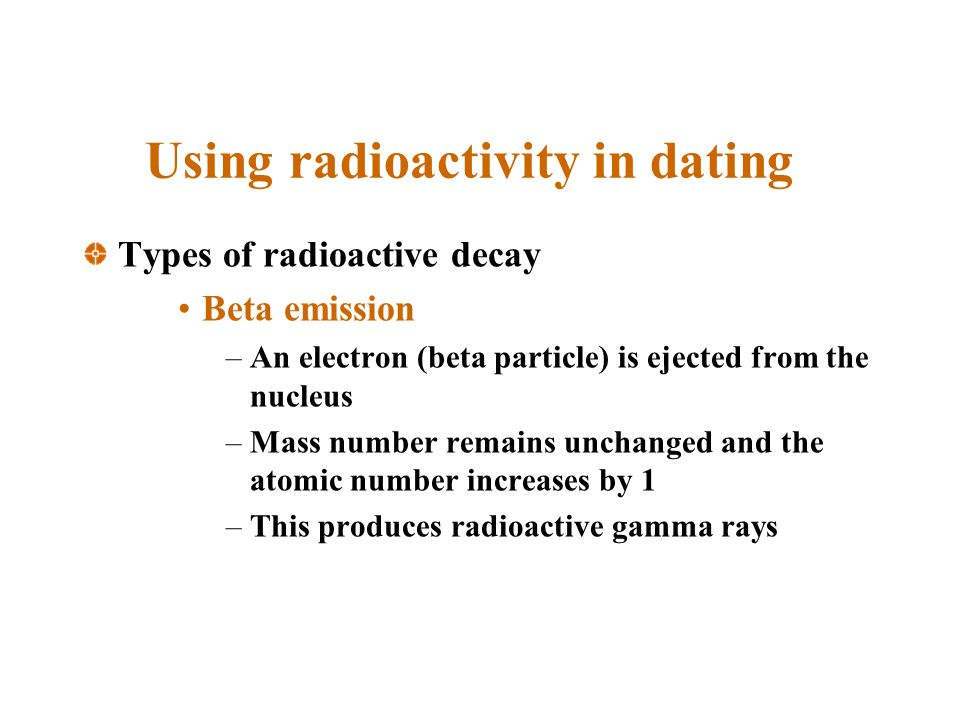 Using radioactivity in dating Types of radioactive decay Beta emission –An electron (beta particle) is ejected from the nucleus –Mass number remains unchanged and the atomic number increases by 1 –This produces radioactive gamma rays