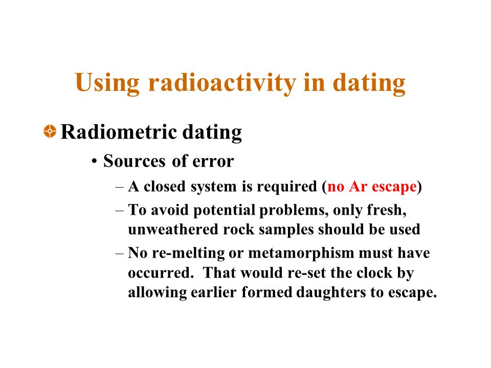 Using radioactivity in dating Radiometric dating Sources of error –A closed system is required (no Ar escape) –To avoid potential problems, only fresh, unweathered rock samples should be used –No re-melting or metamorphism must have occurred.