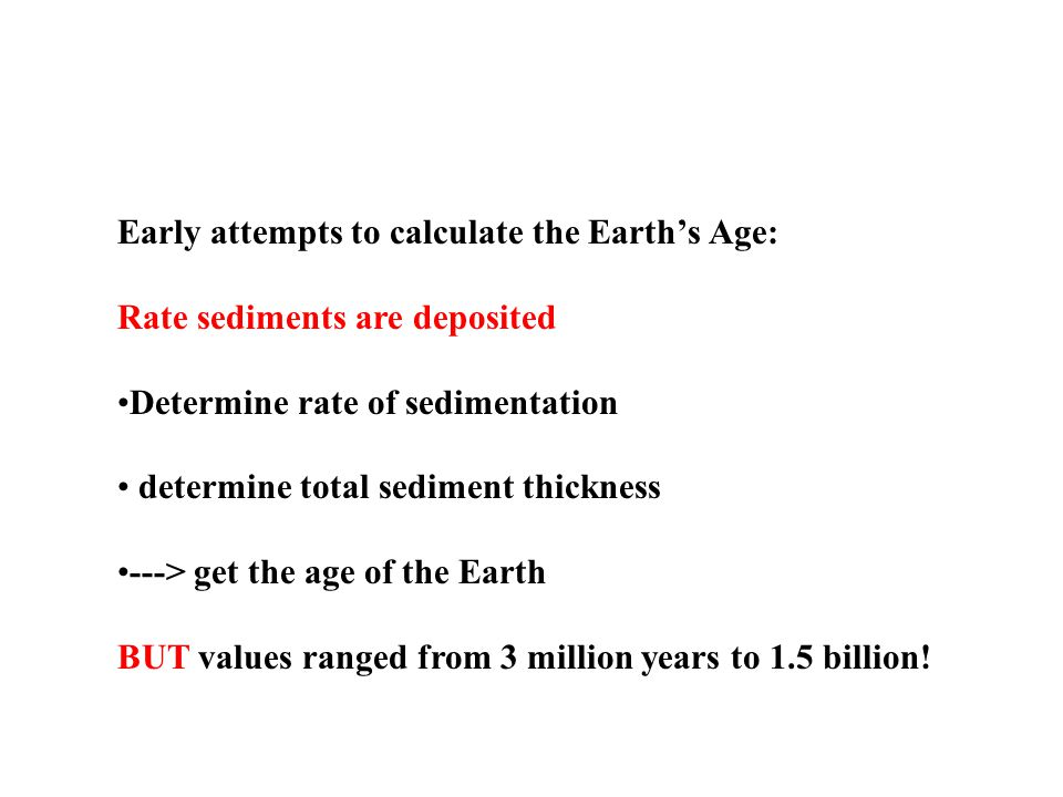 Early attempts to calculate the Earths Age: Rate sediments are deposited Determine rate of sedimentation determine total sediment thickness ---> get the age of the Earth BUT values ranged from 3 million years to 1.5 billion!