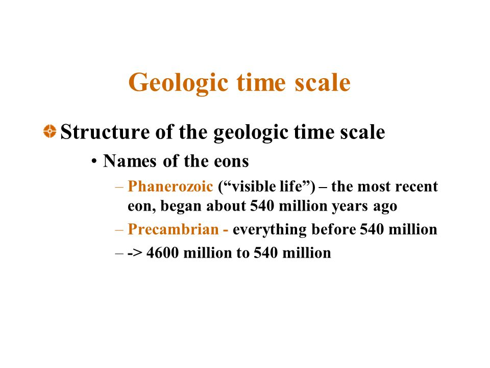 Geologic time scale Structure of the geologic time scale Names of the eons –Phanerozoic (visible life) – the most recent eon, began about 540 million years ago –Precambrian - everything before 540 million –-> 4600 million to 540 million