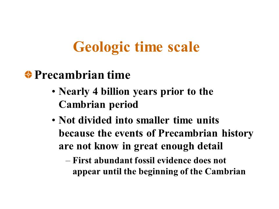 Geologic time scale Precambrian time Nearly 4 billion years prior to the Cambrian period Not divided into smaller time units because the events of Precambrian history are not know in great enough detail –First abundant fossil evidence does not appear until the beginning of the Cambrian