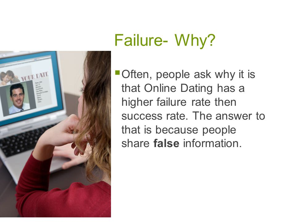 Failure- Why? Often, people ask why it is that Online Dating has a higher failure rate then success rate. The answer to that is because people share f