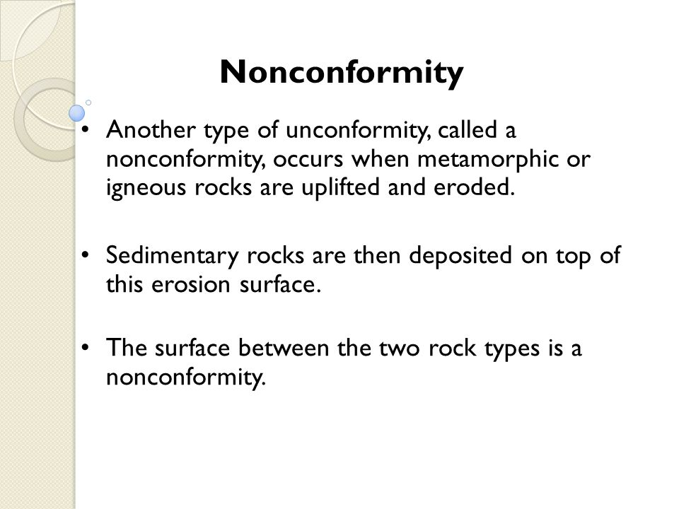Nonconformity Another type of unconformity, called a nonconformity, occurs when metamorphic or igneous rocks are uplifted and eroded. Sedimentary rock