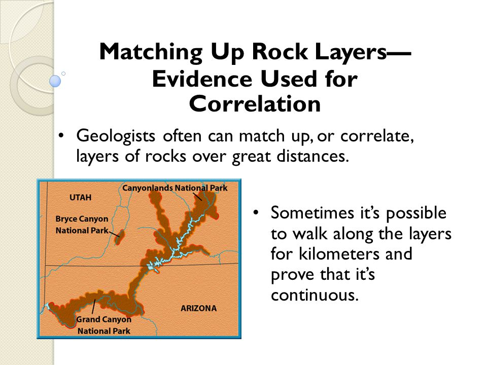 Matching Up Rock Layers Evidence Used for Correlation Geologists often can match up, or correlate, layers of rocks over great distances. Sometimes its