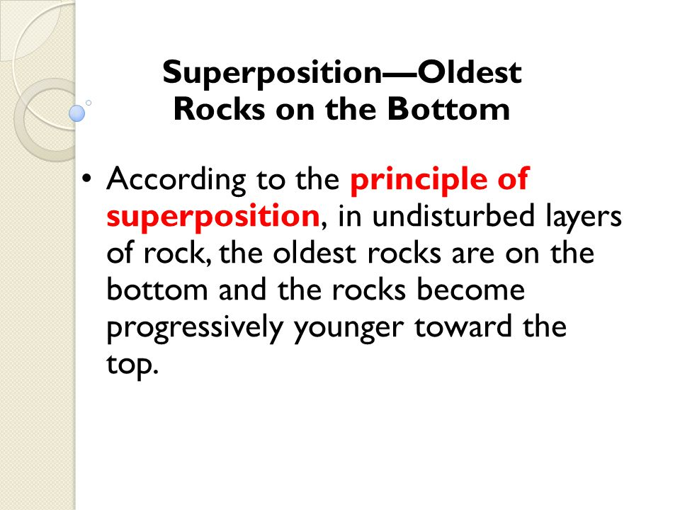 SuperpositionOldest Rocks on the Bottom According to the principle of superposition, in undisturbed layers of rock, the oldest rocks are on the bottom