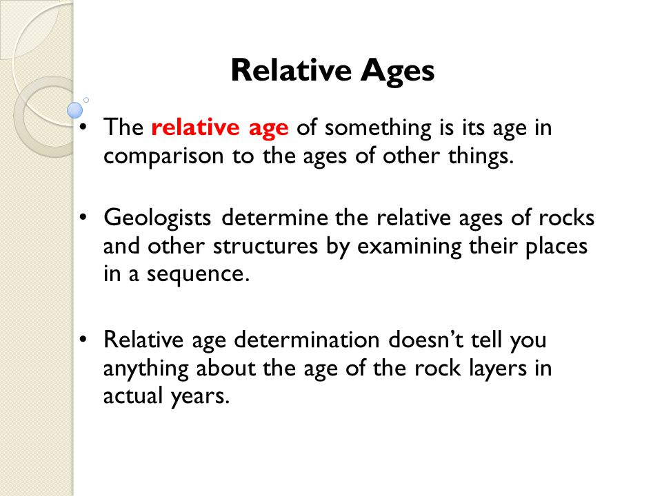 Relative age determination doesnt tell you anything about the age of the rock layers in actual years. Relative Ages The relative age of something is i