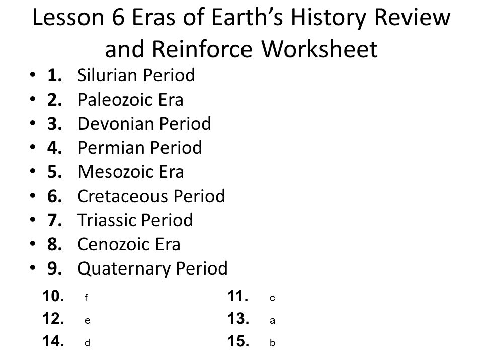 Lesson 6 Eras of Earths History Review and Reinforce Worksheet 1.Silurian Period 2.Paleozoic Era 3.Devonian Period 4.Permian Period 5.Mesozoic Era 6.C