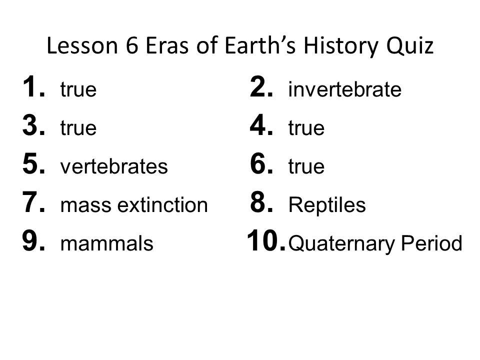 Lesson 6 Eras of Earths History Quiz 1.true 3. true 5.