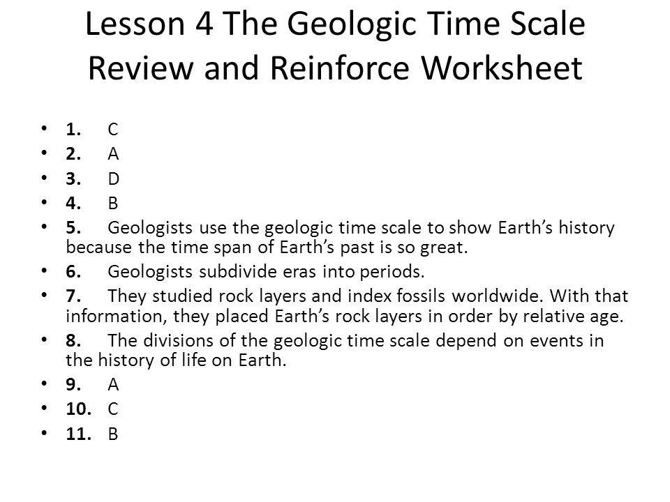 Lesson 4 The Geologic Time Scale Review and Reinforce Worksheet 1.C 2.A 3.D 4.B 5.Geologists use the geologic time scale to show Earths history becaus