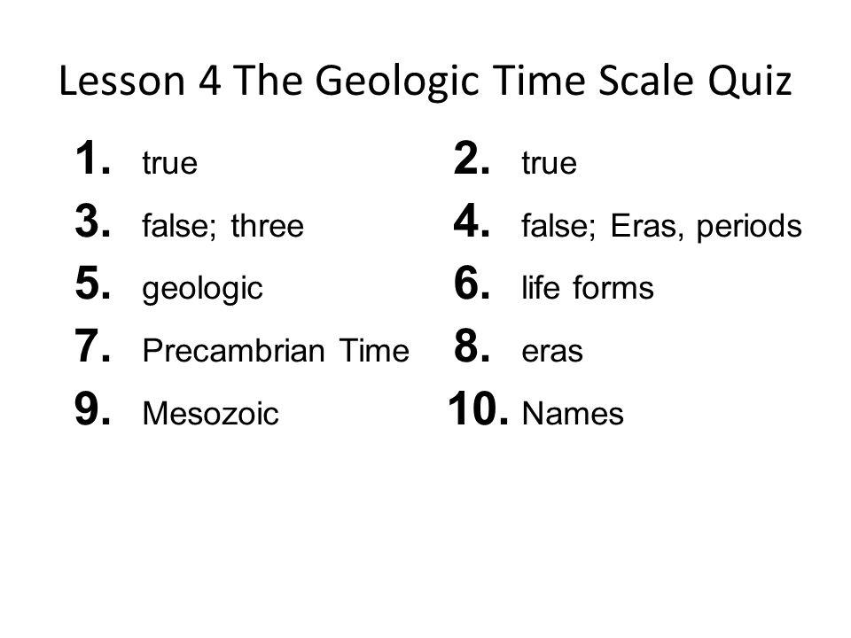 Lesson 4 The Geologic Time Scale Quiz 1.true 3. false; three 5.