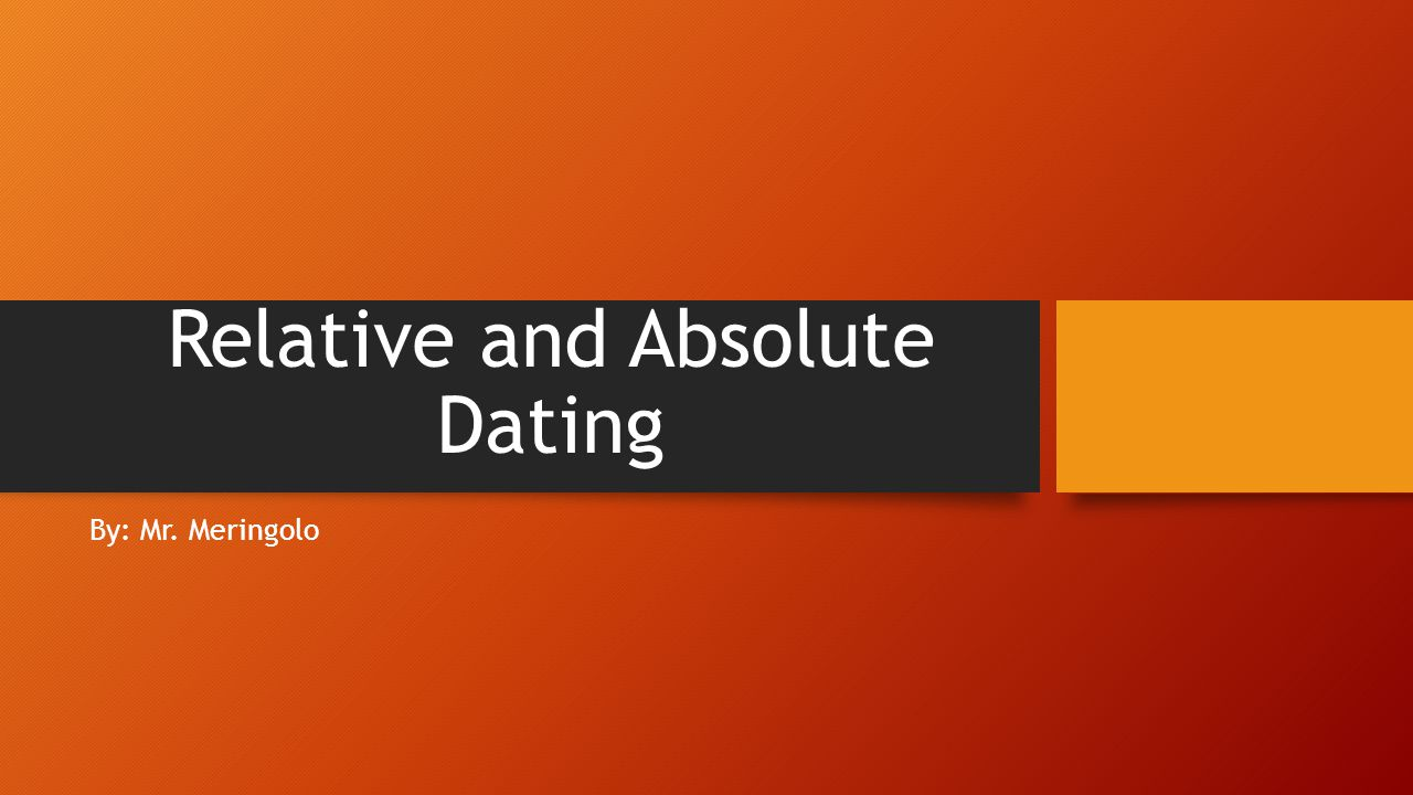 Relative and Absolute Dating By: Mr. Meringolo