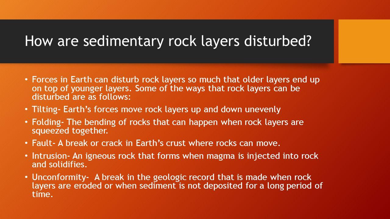 How are sedimentary rock layers disturbed? Forces in Earth can disturb rock layers so much that older layers end up on top of younger layers. Some of