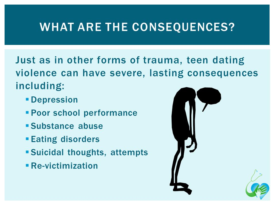 Just as in other forms of trauma, teen dating violence can have severe, lasting consequences including: Depression Poor school performance Substance abuse Eating disorders Suicidal thoughts, attempts Re-victimization WHAT ARE THE CONSEQUENCES