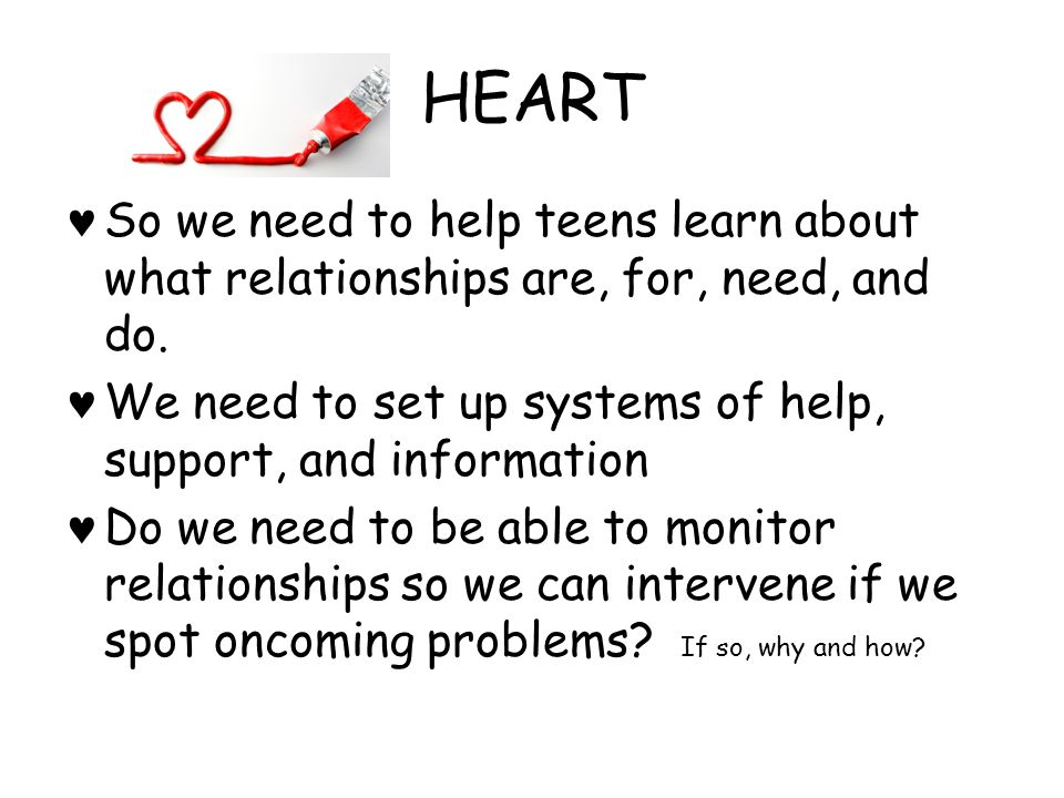HEART Sex often becomes a part of the relationship Sex can lead to unwanted pregnancy, single parenting, staying in the relationship long after it is viable, and a child not having the love and support that it deserves