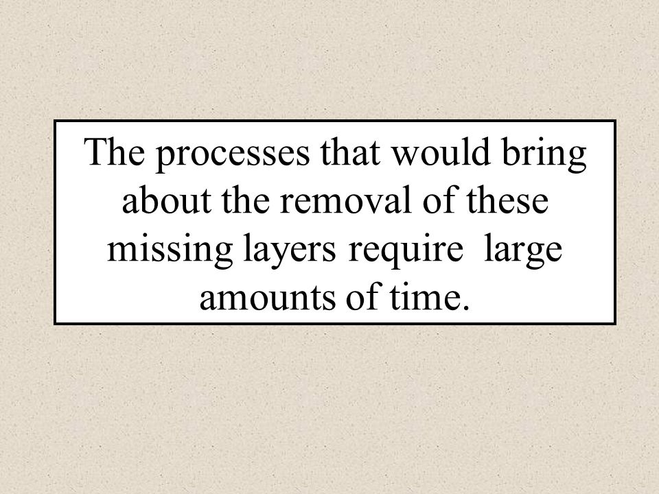 The processes that would bring about the removal of these missing layers require large amounts of time.