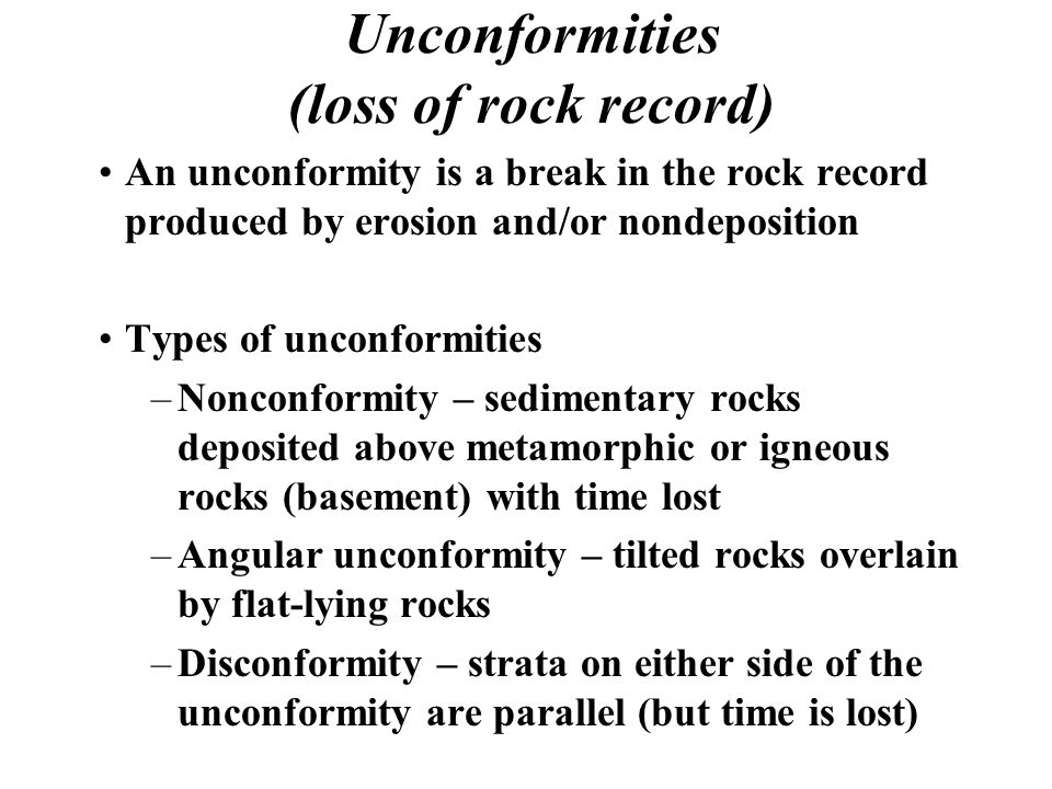Unconformities (loss of rock record) An unconformity is a break in the rock record produced by erosion and/or nondeposition Types of unconformities –N
