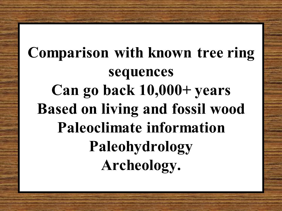 Comparison with known tree ring sequences Can go back 10,000+ years Based on living and fossil wood Paleoclimate information Paleohydrology Archeology