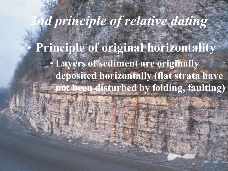 2nd principle of relative dating Principle of original horizontality Layers of sediment are originally deposited horizontally (flat strata have not be
