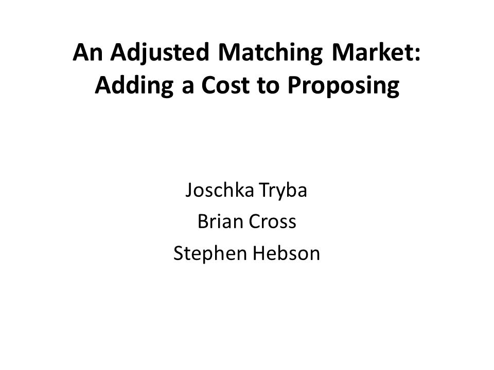 An Adjusted Matching Market: Adding a Cost to Proposing Joschka Tryba Brian Cross Stephen Hebson