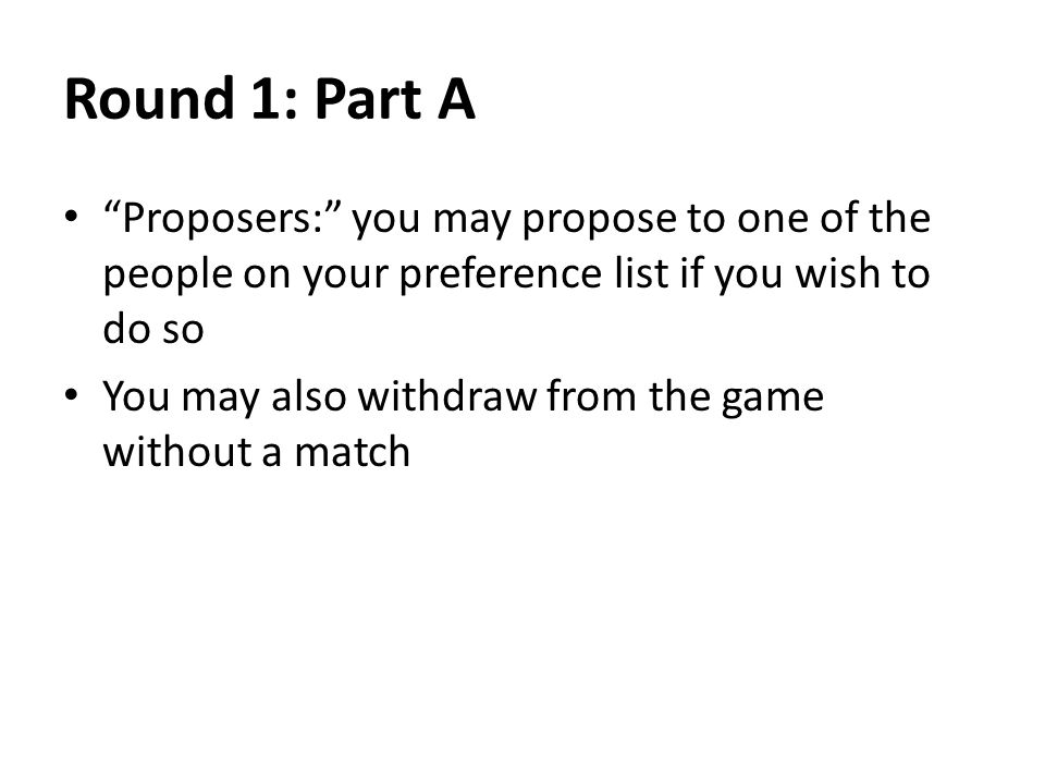 Round 1: Part A Proposers: you may propose to one of the people on your preference list if you wish to do so You may also withdraw from the game without a match