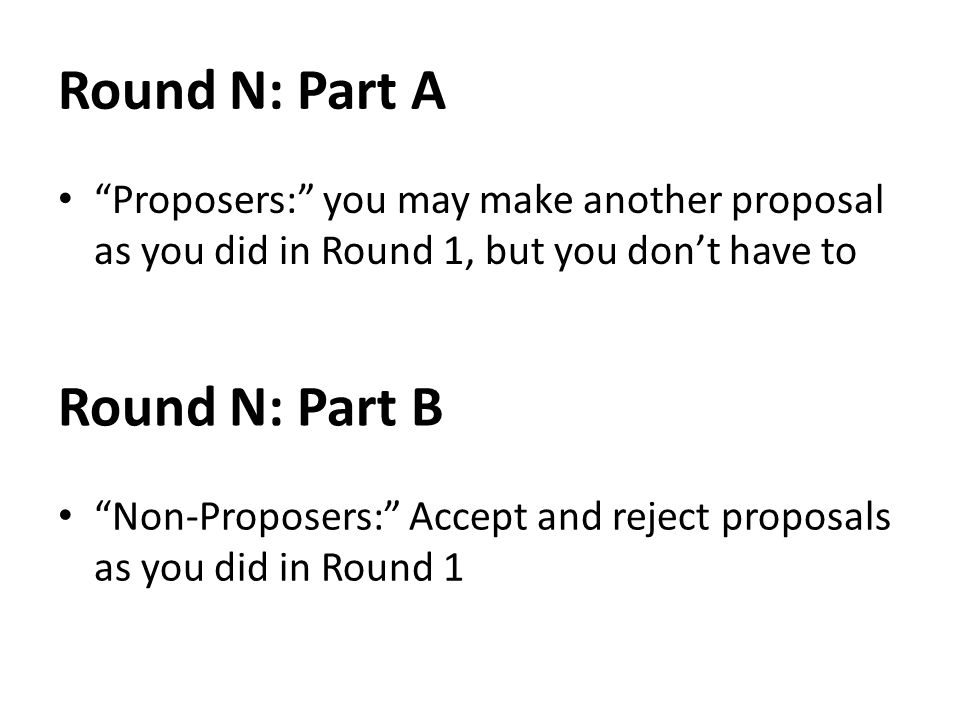 Round N: Part A Proposers: you may make another proposal as you did in Round 1, but you dont have to Round N: Part B Non-Proposers: Accept and reject proposals as you did in Round 1