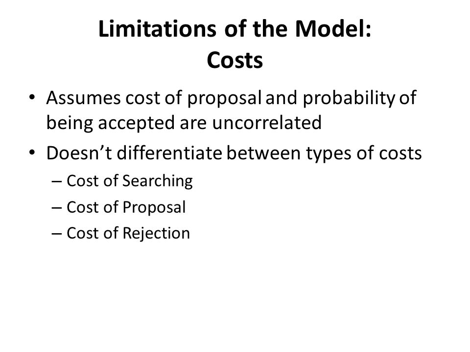 Limitations of the Model: Costs Assumes cost of proposal and probability of being accepted are uncorrelated Doesnt differentiate between types of costs – Cost of Searching – Cost of Proposal – Cost of Rejection