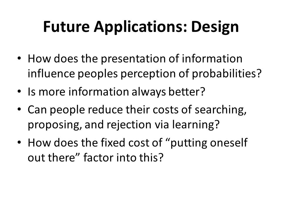 Future Applications: Design How does the presentation of information influence peoples perception of probabilities.