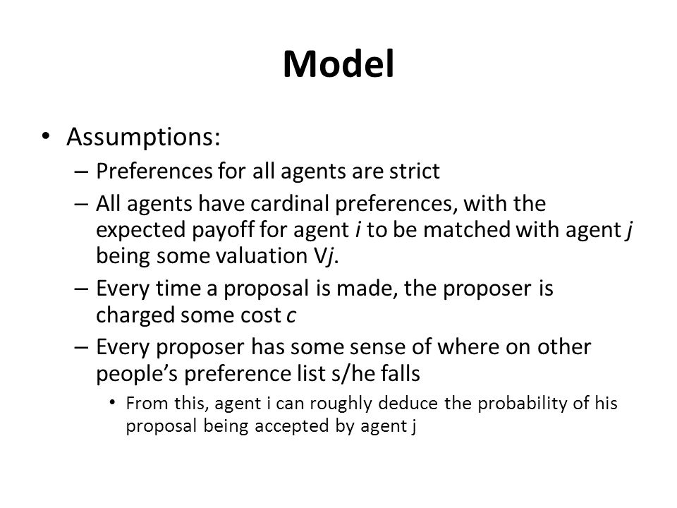 Model Assumptions: – Preferences for all agents are strict – All agents have cardinal preferences, with the expected payoff for agent i to be matched with agent j being some valuation Vj.