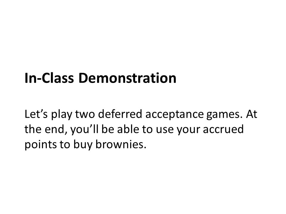 In-Class Demonstration Lets play two deferred acceptance games. At the end, youll be able to use your accrued points to buy brownies.