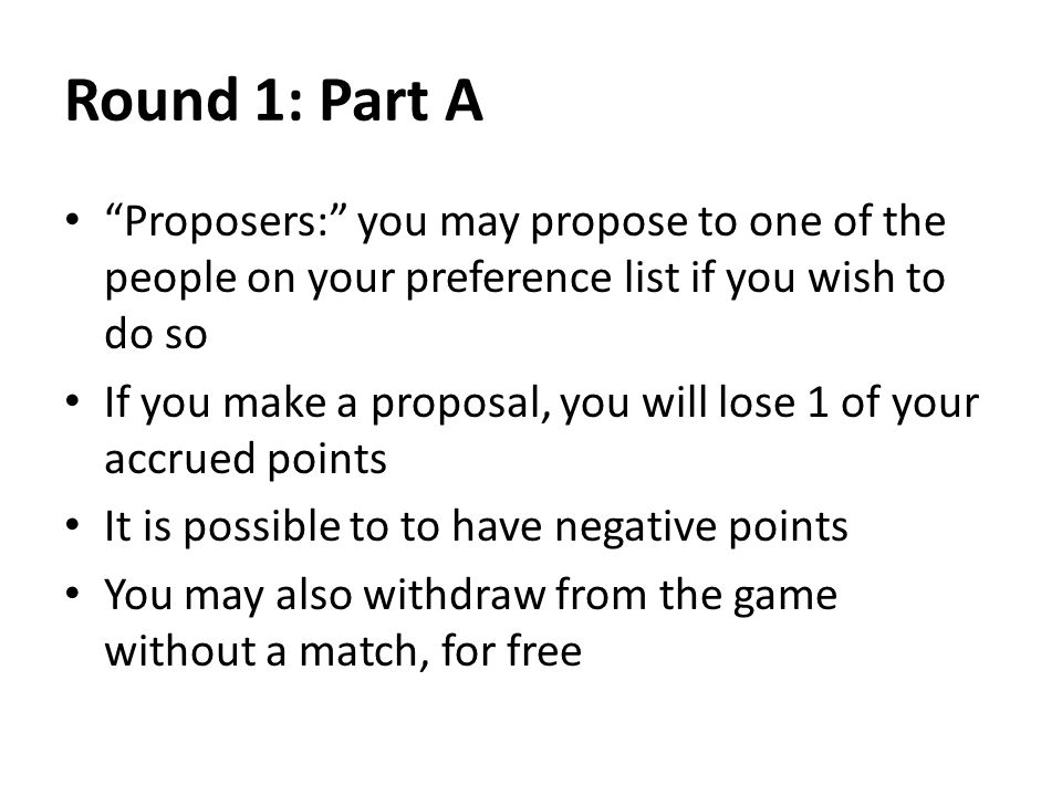 Round 1: Part A Proposers: you may propose to one of the people on your preference list if you wish to do so If you make a proposal, you will lose 1 o