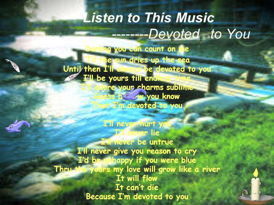 Listen to This Music --------Devoted to You Darling you can count on me Til the sun dries up the sea Until then Ill always be devoted to you Ill be yours till endless time Ill adore your charms sublime Guess by now you know That Im devoted to you Ill never hurt you Ill never lie Ill never be untrue Ill never give you reason to cry Id be unhappy if you were blue Thru the years my love will grow like a river It will flow It cant die Because Im devoted to you