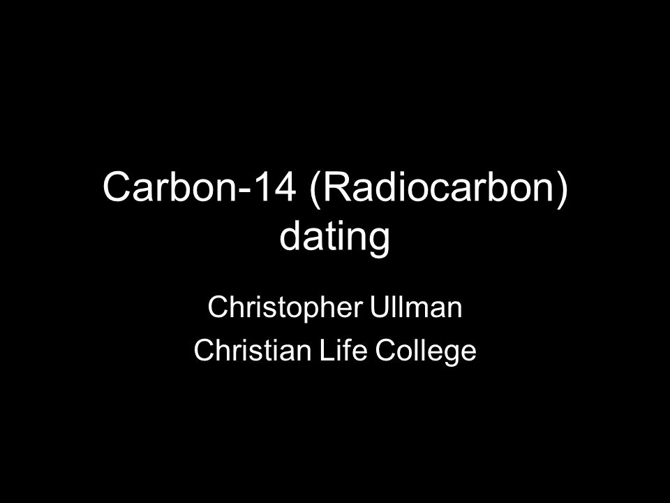 Carbon-14 (Radiocarbon) dating Christopher Ullman Christian Life College