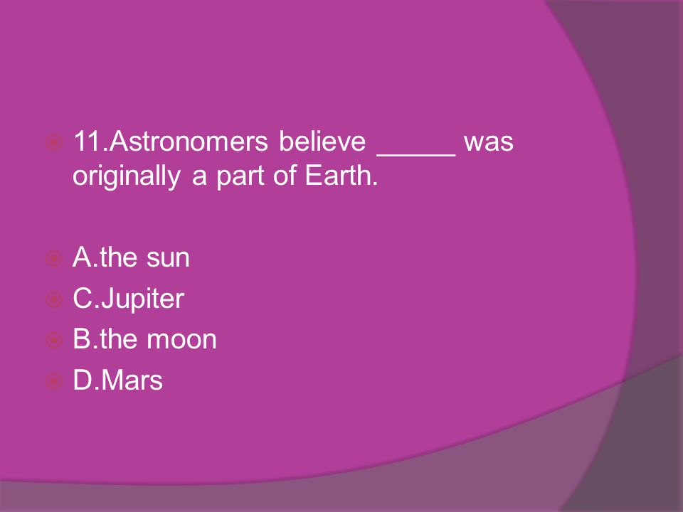 11.Astronomers believe _____ was originally a part of Earth. A.the sun C.Jupiter B.the moon D.Mars