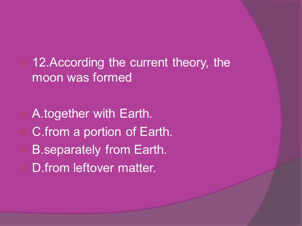 12.According the current theory, the moon was formed A.together with Earth. C.from a portion of Earth. B.separately from Earth. D.from leftover matter