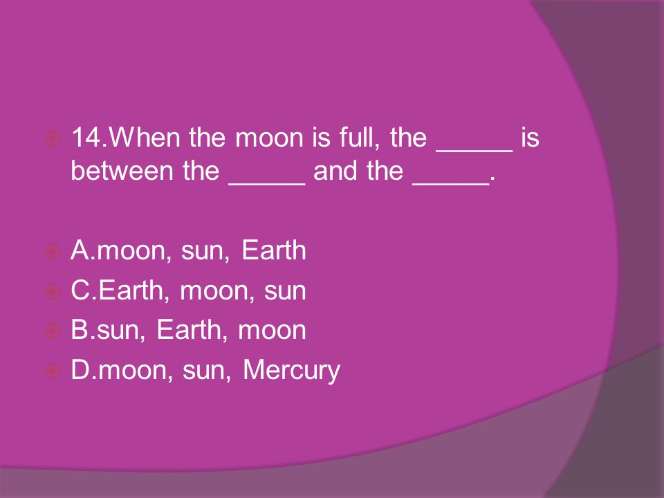 14.When the moon is full, the _____ is between the _____ and the _____. A.moon, sun, Earth C.Earth, moon, sun B.sun, Earth, moon D.moon, sun, Mercury