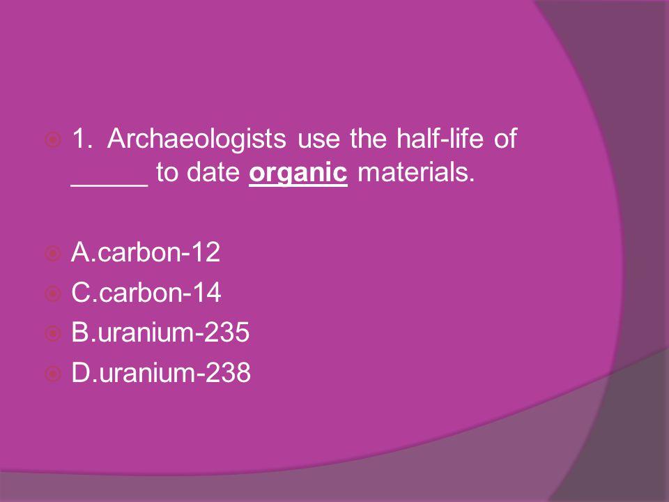 1.Archaeologists use the half-life of _____ to date organic materials. A.carbon-12 C.carbon-14 B.uranium-235 D.uranium-238