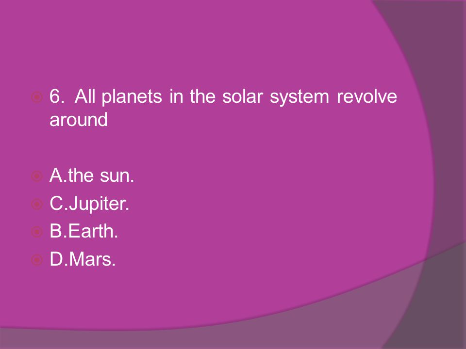 6.All planets in the solar system revolve around A.the sun. C.Jupiter. B.Earth. D.Mars.