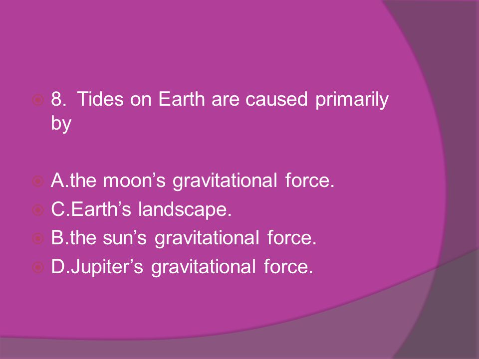 8.Tides on Earth are caused primarily by A.the moons gravitational force. C.Earths landscape. B.the suns gravitational force. D.Jupiters gravitational