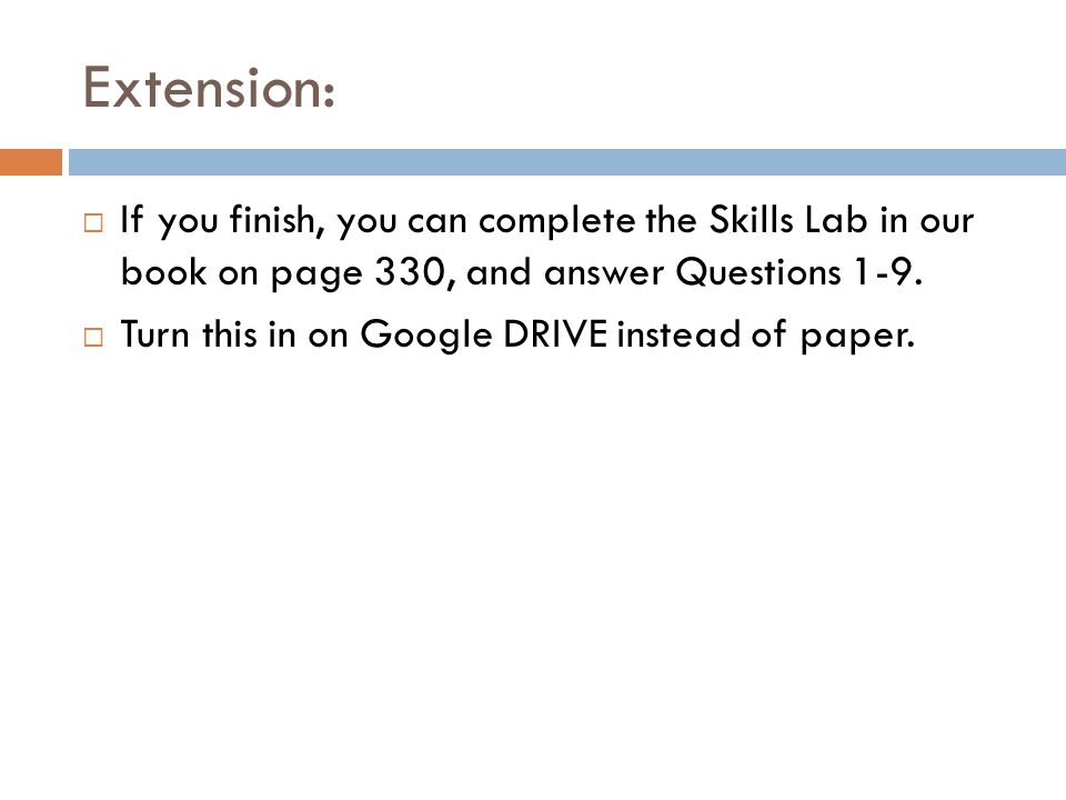 Extension: If you finish, you can complete the Skills Lab in our book on page 330, and answer Questions 1-9. Turn this in on Google DRIVE instead of p
