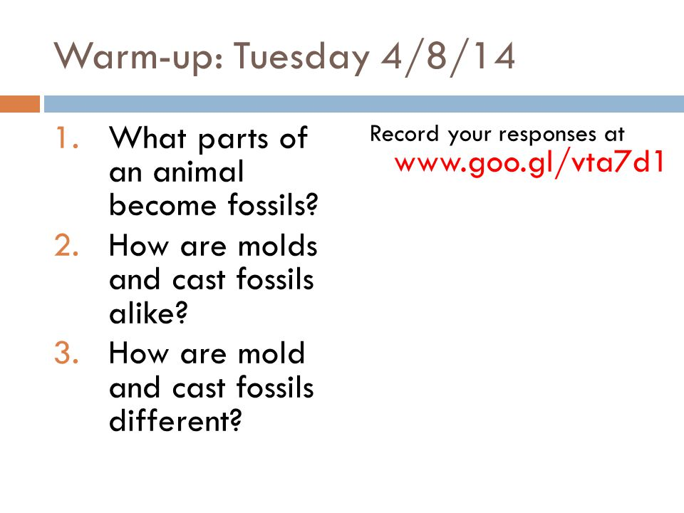 Warm-up: Tuesday 4/8/14 1.What parts of an animal become fossils? 2.How are molds and cast fossils alike? 3.How are mold and cast fossils different? R