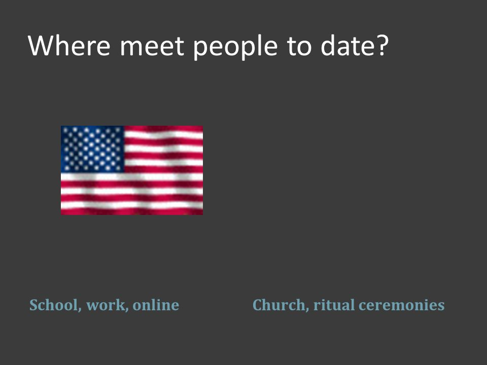 Where meet people to date School, work, onlineChurch, ritual ceremonies