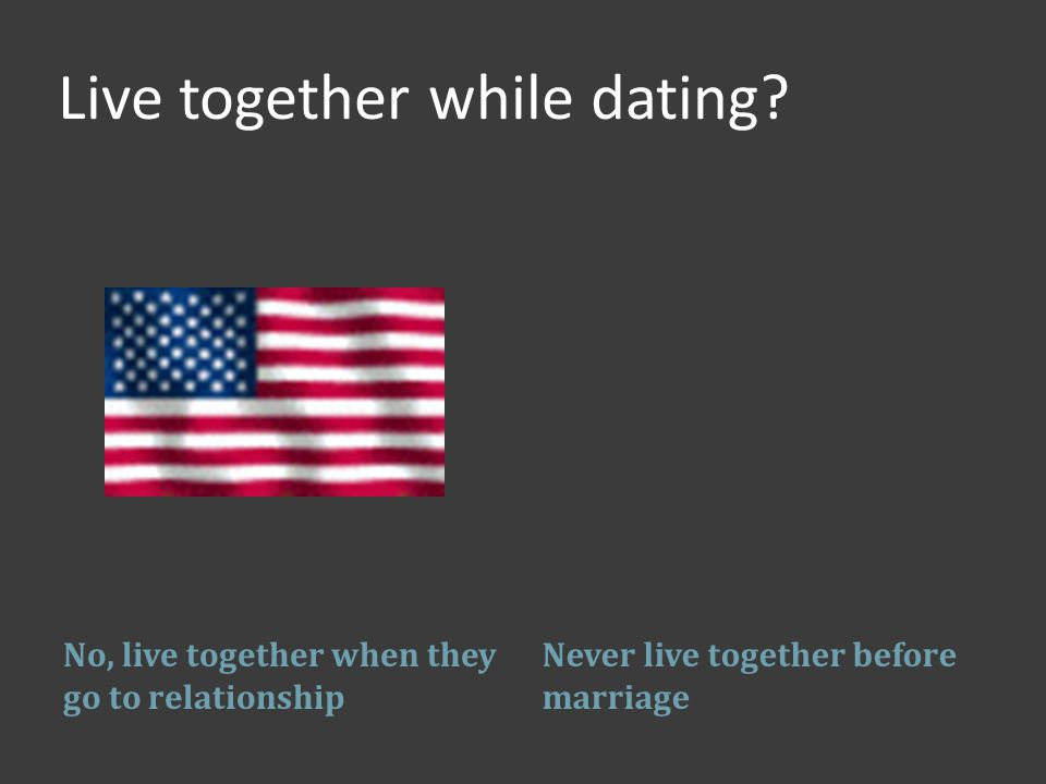 Live together while dating.