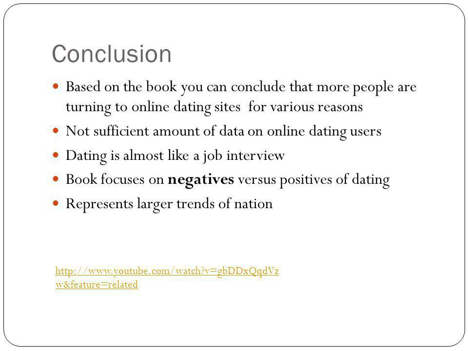 Conclusion Based on the book you can conclude that more people are turning to online dating sites for various reasons Not sufficient amount of data on online dating users Dating is almost like a job interview Book focuses on negatives versus positives of dating Represents larger trends of nation   v=gbDDxQqdVz w&feature=related